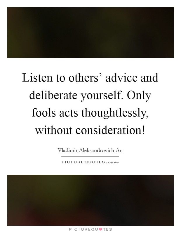Listen to others' advice and deliberate yourself. Only fools acts thoughtlessly, without consideration! Picture Quote #1
