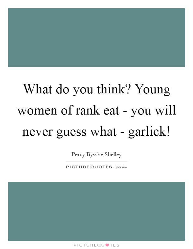 What do you think? Young women of rank eat - you will never guess what - garlick! Picture Quote #1