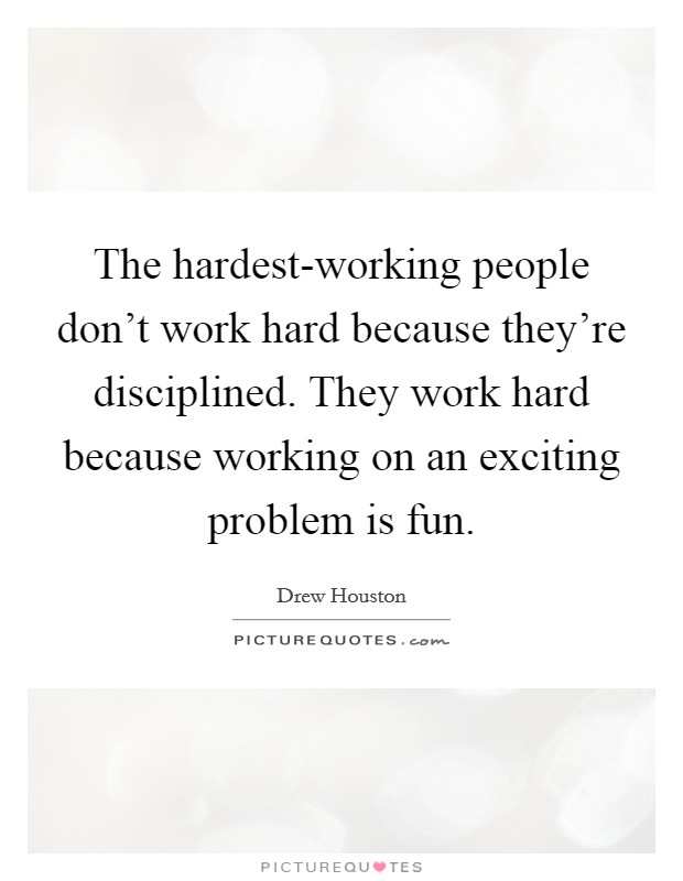 The hardest-working people don't work hard because they're disciplined. They work hard because working on an exciting problem is fun Picture Quote #1