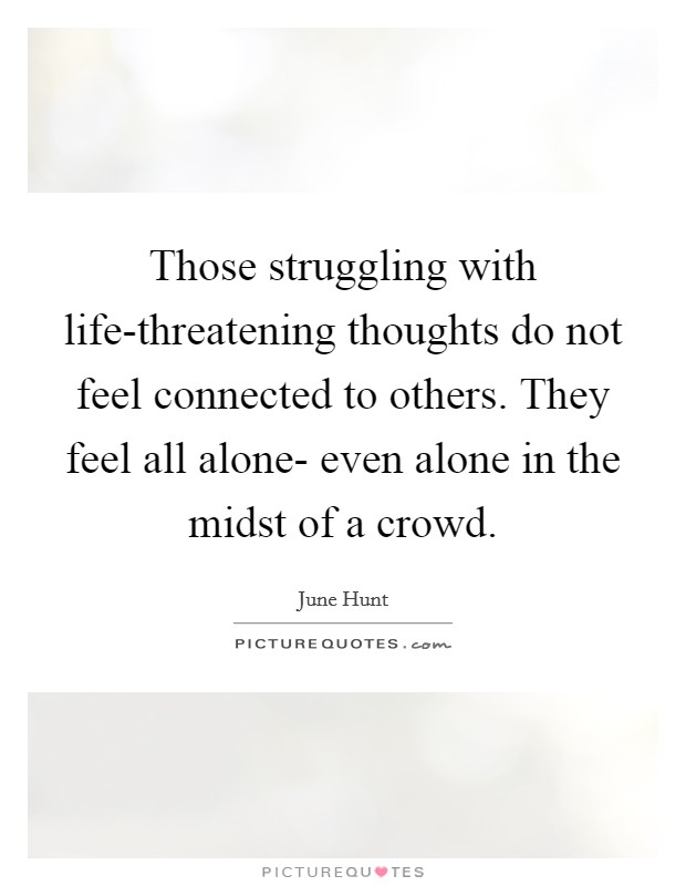 Those struggling with life-threatening thoughts do not feel connected to others. They feel all alone- even alone in the midst of a crowd Picture Quote #1