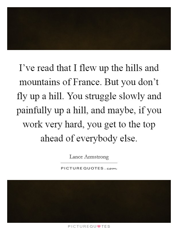 I've read that I flew up the hills and mountains of France. But you don't fly up a hill. You struggle slowly and painfully up a hill, and maybe, if you work very hard, you get to the top ahead of everybody else Picture Quote #1