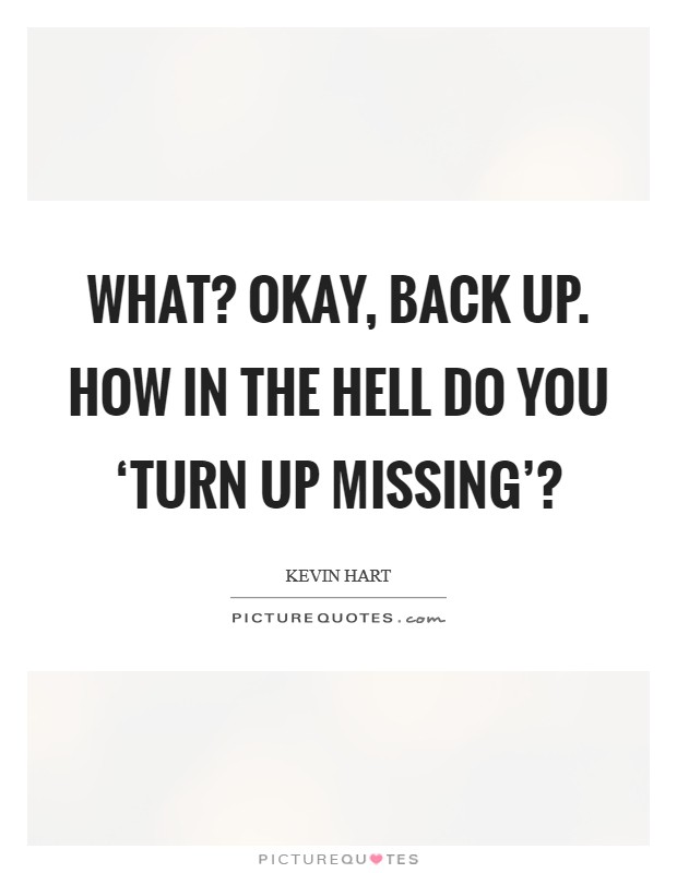 What? Okay, back up. How in the hell do you 'turn up missing'? Picture Quote #1