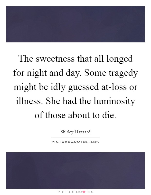 The sweetness that all longed for night and day. Some tragedy might be idly guessed at-loss or illness. She had the luminosity of those about to die Picture Quote #1