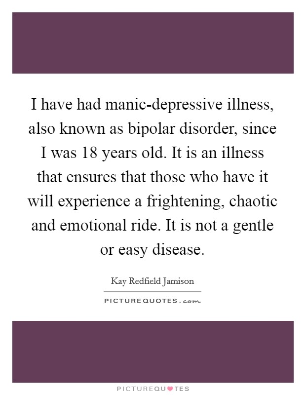 I have had manic-depressive illness, also known as bipolar disorder, since I was 18 years old. It is an illness that ensures that those who have it will experience a frightening, chaotic and emotional ride. It is not a gentle or easy disease Picture Quote #1