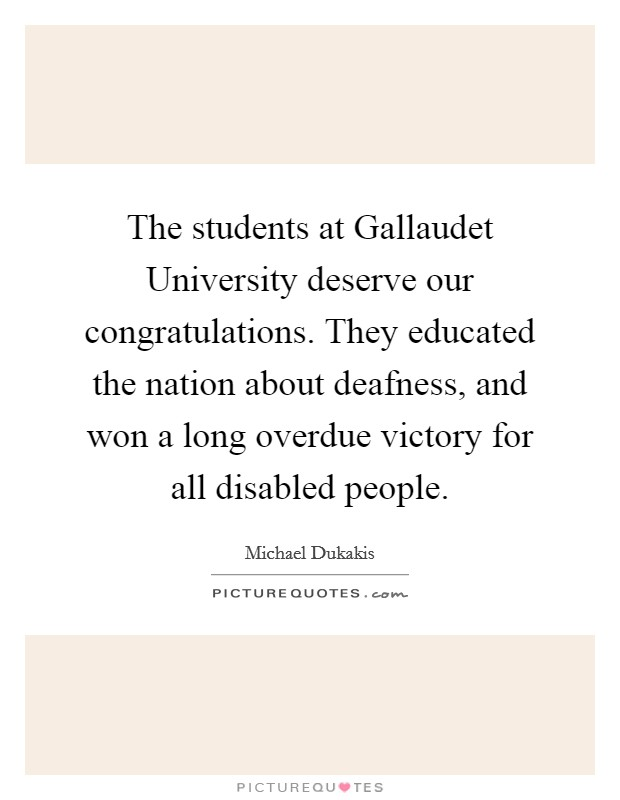 The students at Gallaudet University deserve our congratulations. They educated the nation about deafness, and won a long overdue victory for all disabled people Picture Quote #1