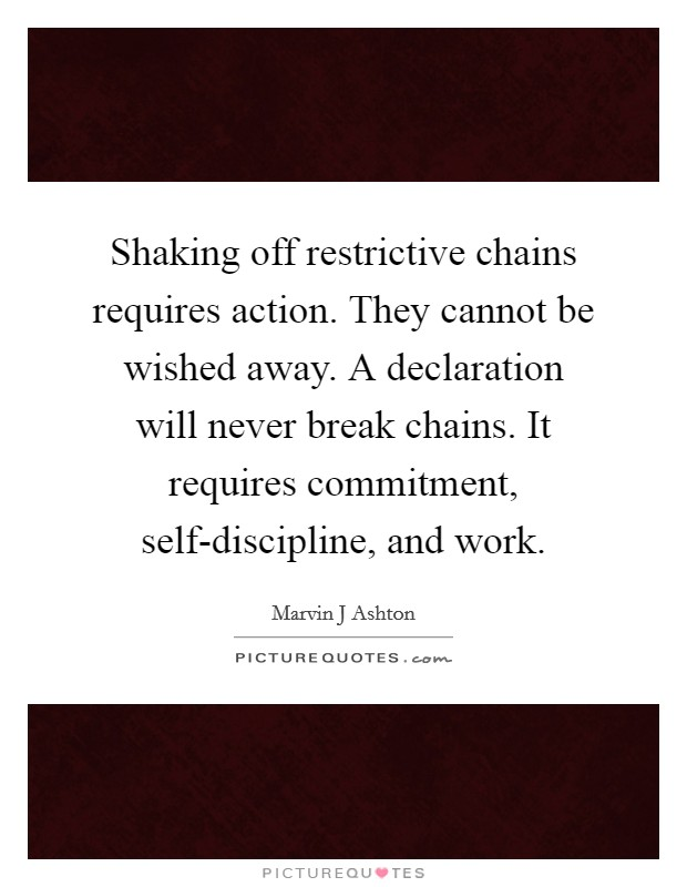 Shaking off restrictive chains requires action. They cannot be wished away. A declaration will never break chains. It requires commitment, self-discipline, and work Picture Quote #1