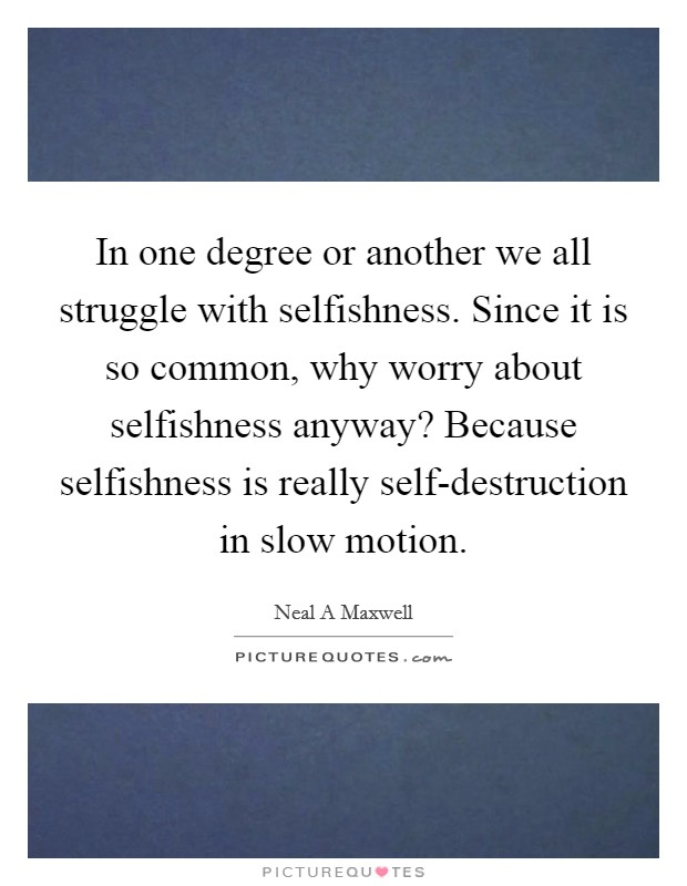 In one degree or another we all struggle with selfishness. Since it is so common, why worry about selfishness anyway? Because selfishness is really self-destruction in slow motion Picture Quote #1