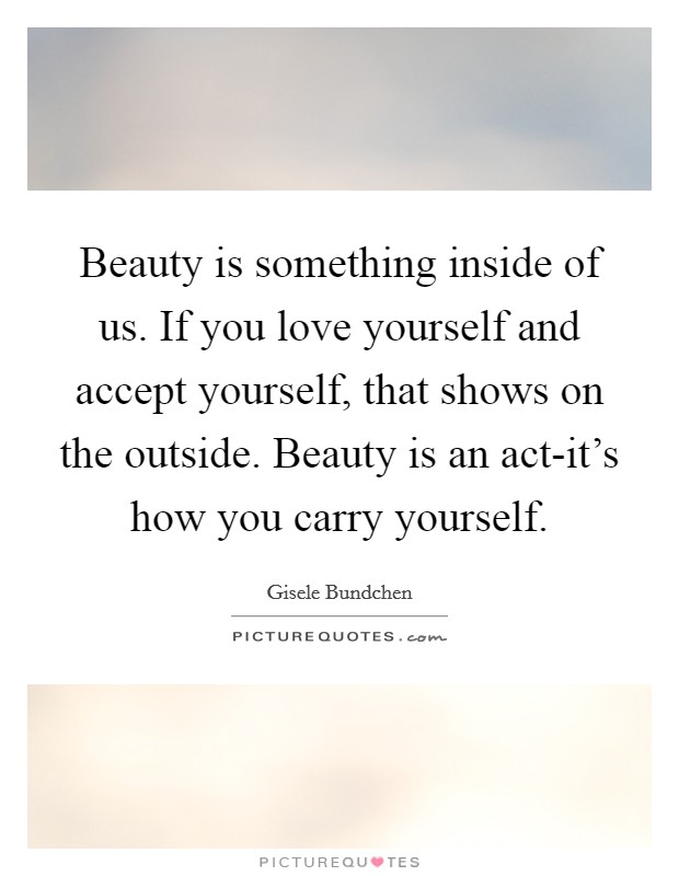 Beauty is something inside of us. If you love yourself and accept yourself, that shows on the outside. Beauty is an act-it's how you carry yourself Picture Quote #1