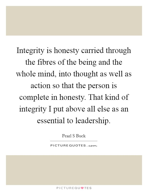 Integrity is honesty carried through the fibres of the being and the whole mind, into thought as well as action so that the person is complete in honesty. That kind of integrity I put above all else as an essential to leadership Picture Quote #1
