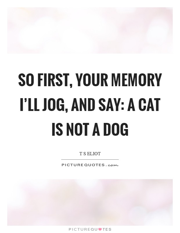 So first, your memory I'll jog, And say: A CAT IS NOT A DOG Picture Quote #1