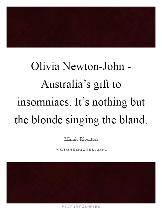 Olivia Newton-John - Australia's gift to insomniacs. It's nothing but the blonde singing the bland Picture Quote #1