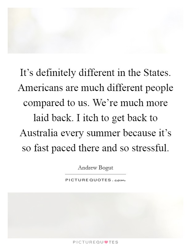 It's definitely different in the States. Americans are much different people compared to us. We're much more laid back. I itch to get back to Australia every summer because it's so fast paced there and so stressful Picture Quote #1
