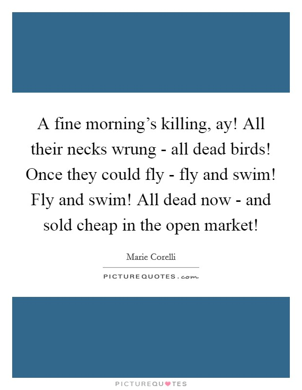A fine morning's killing, ay! All their necks wrung - all dead birds! Once they could fly - fly and swim! Fly and swim! All dead now - and sold cheap in the open market! Picture Quote #1