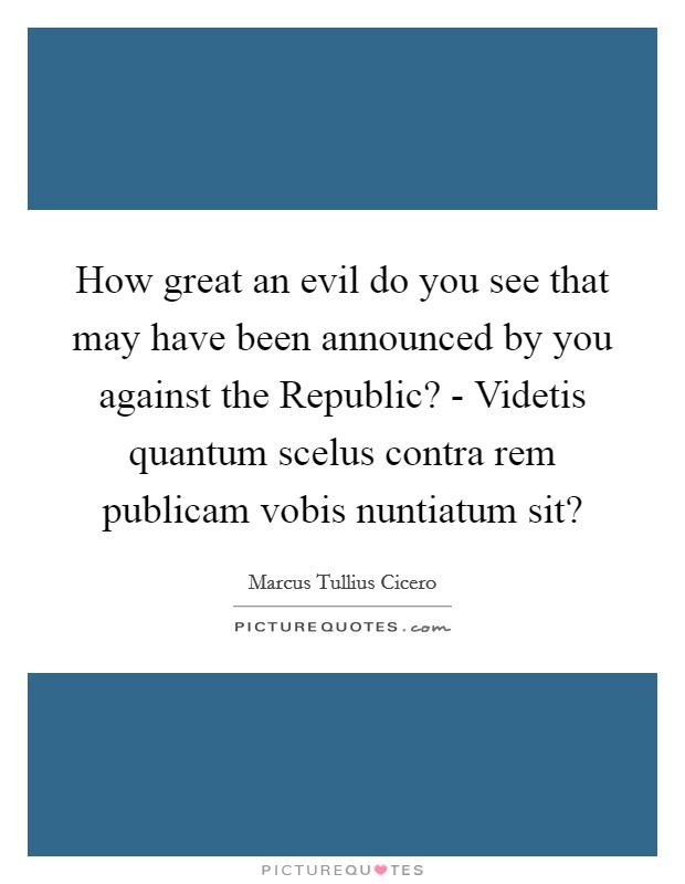 How great an evil do you see that may have been announced by you against the Republic? - Videtis quantum scelus contra rem publicam vobis nuntiatum sit? Picture Quote #1