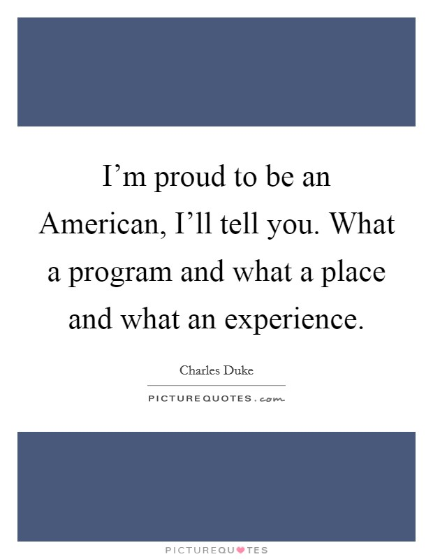 I'm proud to be an American, I'll tell you. What a program and what a place and what an experience Picture Quote #1