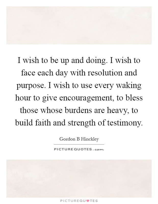 I wish to be up and doing. I wish to face each day with resolution and purpose. I wish to use every waking hour to give encouragement, to bless those whose burdens are heavy, to build faith and strength of testimony Picture Quote #1