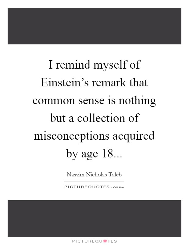 I remind myself of Einstein's remark that common sense is nothing but a collection of misconceptions acquired by age 18 Picture Quote #1