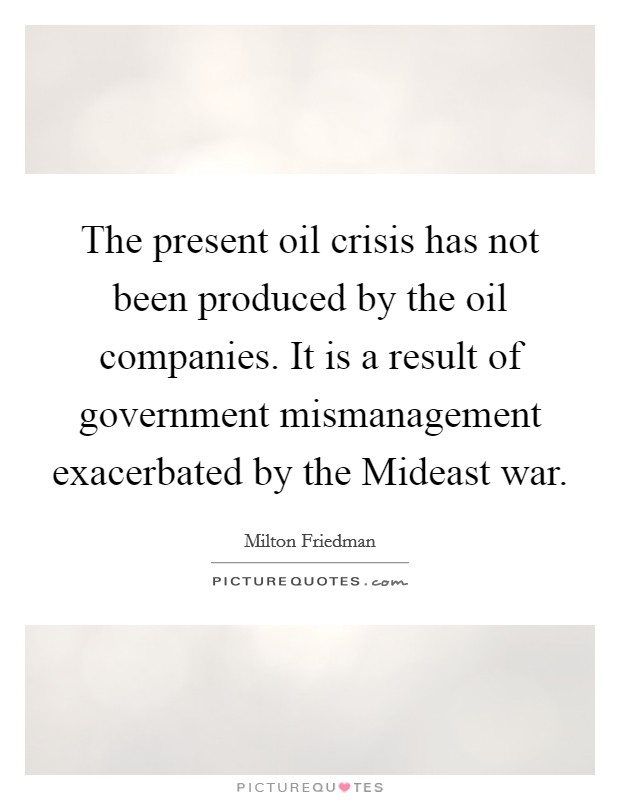 The present oil crisis has not been produced by the oil companies. It is a result of government mismanagement exacerbated by the Mideast war Picture Quote #1