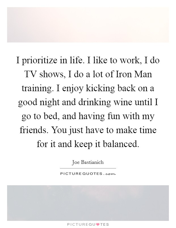 I prioritize in life. I like to work, I do TV shows, I do a lot of Iron Man training. I enjoy kicking back on a good night and drinking wine until I go to bed, and having fun with my friends. You just have to make time for it and keep it balanced Picture Quote #1
