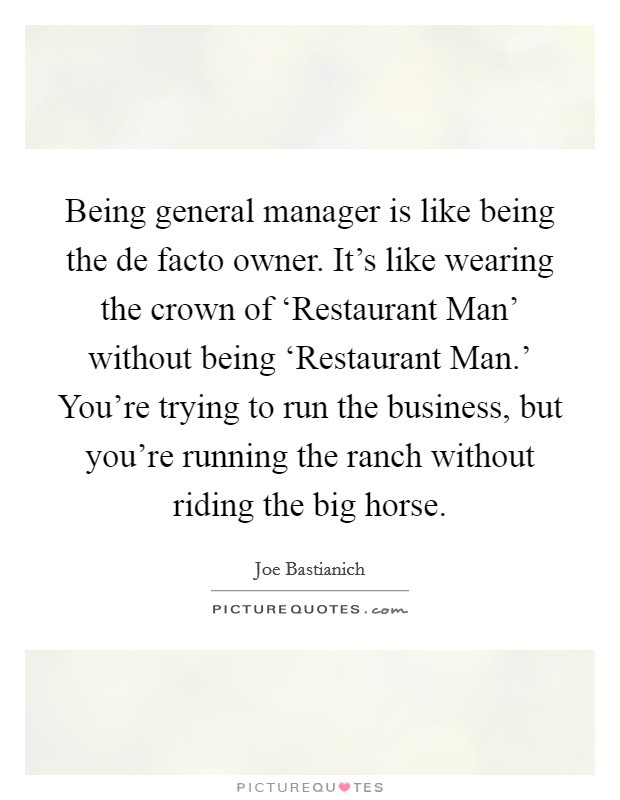Being general manager is like being the de facto owner. It's like wearing the crown of 'Restaurant Man' without being 'Restaurant Man.' You're trying to run the business, but you're running the ranch without riding the big horse Picture Quote #1