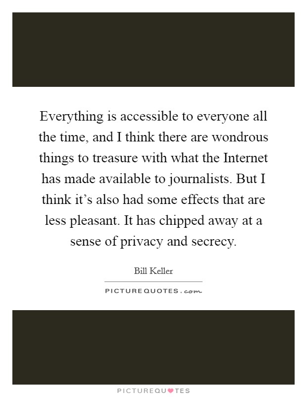 Everything is accessible to everyone all the time, and I think there are wondrous things to treasure with what the Internet has made available to journalists. But I think it's also had some effects that are less pleasant. It has chipped away at a sense of privacy and secrecy Picture Quote #1