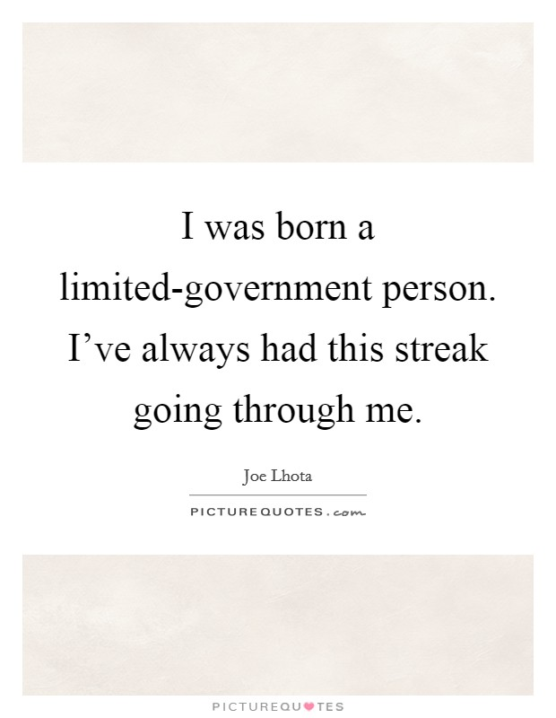 I was born a limited-government person. I've always had this streak going through me Picture Quote #1