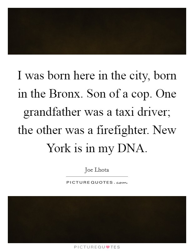 I was born here in the city, born in the Bronx. Son of a cop. One grandfather was a taxi driver; the other was a firefighter. New York is in my DNA Picture Quote #1