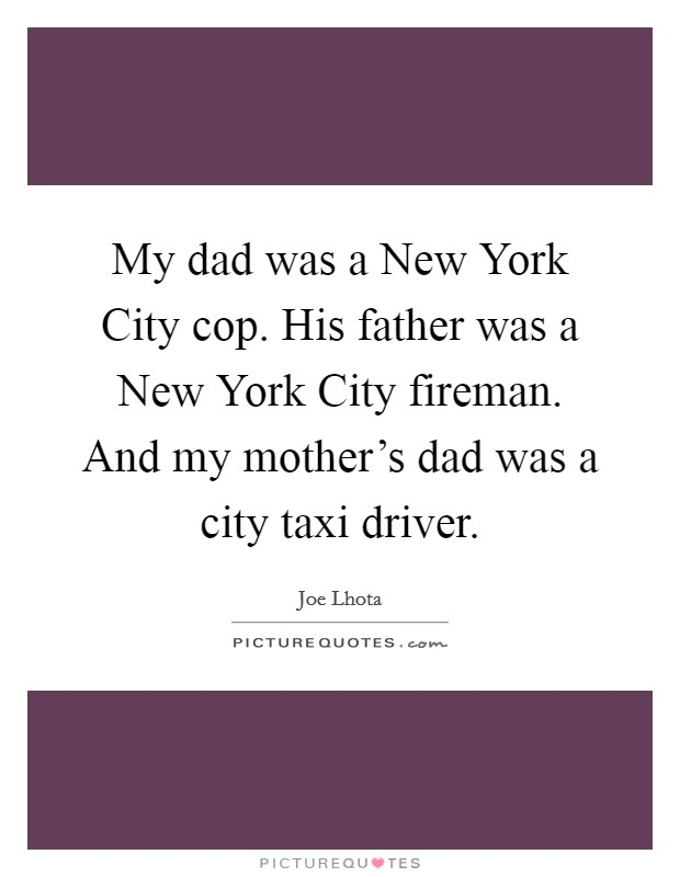 My dad was a New York City cop. His father was a New York City fireman. And my mother's dad was a city taxi driver Picture Quote #1