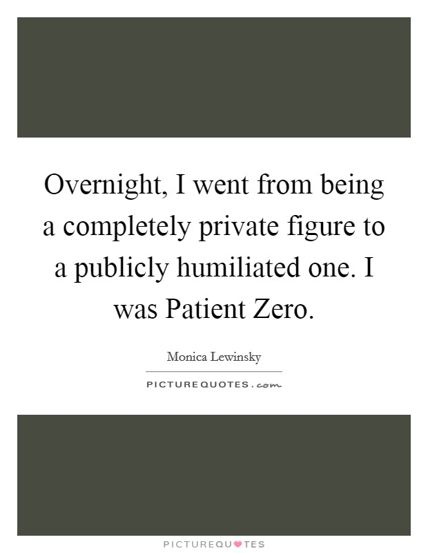 Overnight, I went from being a completely private figure to a publicly humiliated one. I was Patient Zero Picture Quote #1