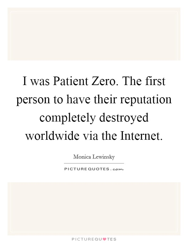 I was Patient Zero. The first person to have their reputation completely destroyed worldwide via the Internet Picture Quote #1