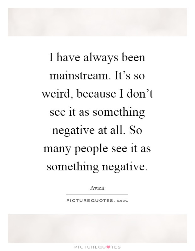 I have always been mainstream. It's so weird, because I don't see it as something negative at all. So many people see it as something negative Picture Quote #1