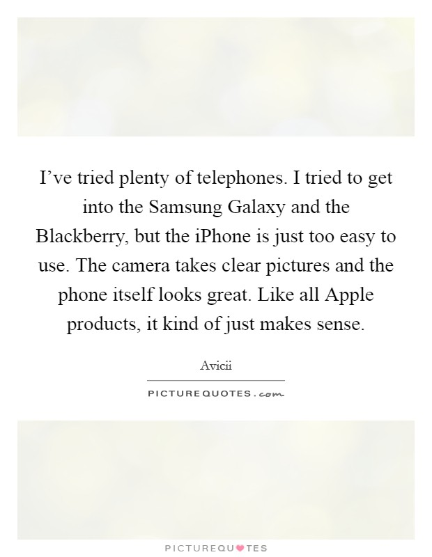 I've tried plenty of telephones. I tried to get into the Samsung Galaxy and the Blackberry, but the iPhone is just too easy to use. The camera takes clear pictures and the phone itself looks great. Like all Apple products, it kind of just makes sense Picture Quote #1