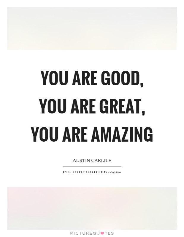 You are good, You are great, You are amazing Picture Quote #1