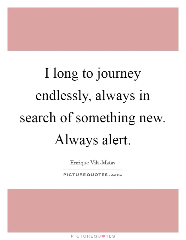I long to journey endlessly, always in search of something new. Always alert Picture Quote #1