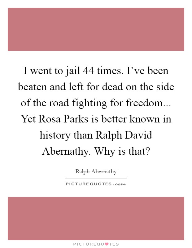 I went to jail 44 times. I've been beaten and left for dead on the side of the road fighting for freedom... Yet Rosa Parks is better known in history than Ralph David Abernathy. Why is that? Picture Quote #1
