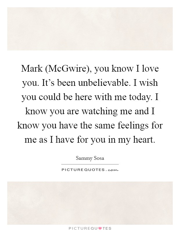 Mark (McGwire), you know I love you. It's been unbelievable. I wish you could be here with me today. I know you are watching me and I know you have the same feelings for me as I have for you in my heart Picture Quote #1