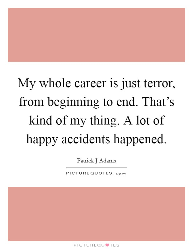 My whole career is just terror, from beginning to end. That's kind of my thing. A lot of happy accidents happened Picture Quote #1