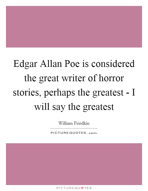 Edgar Allan Poe is considered the great writer of horror stories, perhaps the greatest - I will say the greatest Picture Quote #1