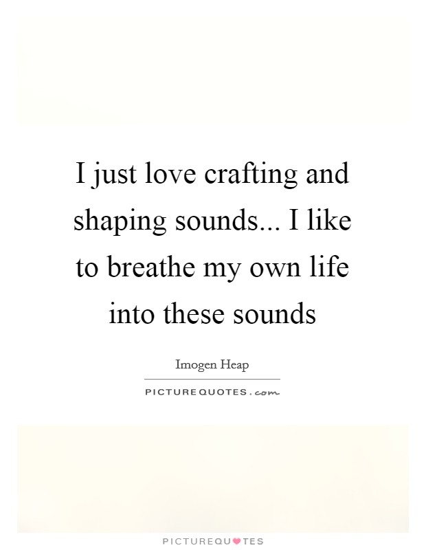 I just love crafting and shaping sounds... I like to breathe my own life into these sounds Picture Quote #1