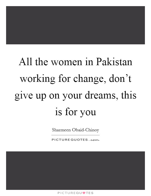 All the women in Pakistan working for change, don't give up on your dreams, this is for you Picture Quote #1