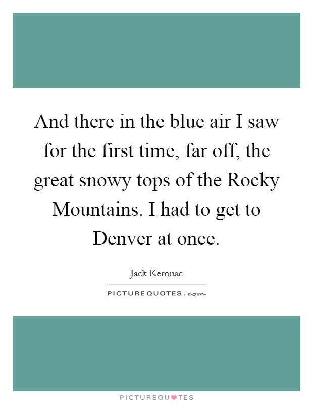 And there in the blue air I saw for the first time, far off, the great snowy tops of the Rocky Mountains. I had to get to Denver at once Picture Quote #1