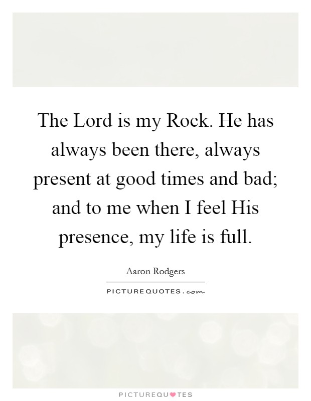 The Lord is my Rock. He has always been there, always present at good times and bad; and to me when I feel His presence, my life is full Picture Quote #1