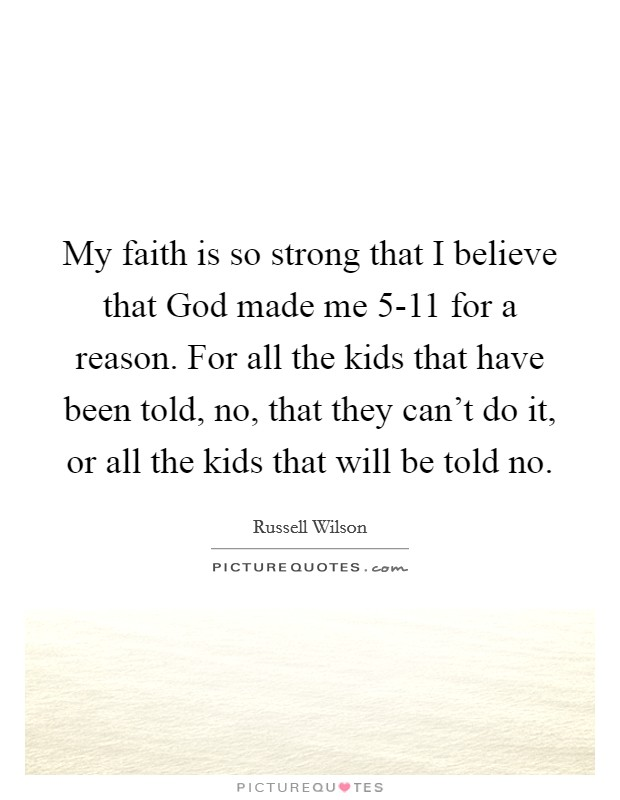 My faith is so strong that I believe that God made me 5-11 for a reason. For all the kids that have been told, no, that they can't do it, or all the kids that will be told no Picture Quote #1