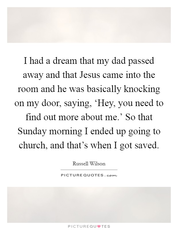 I had a dream that my dad passed away and that Jesus came into the room and he was basically knocking on my door, saying, 'Hey, you need to find out more about me.' So that Sunday morning I ended up going to church, and that's when I got saved Picture Quote #1