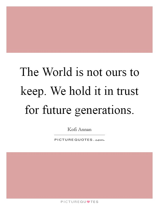 The World is not ours to keep. We hold it in trust for future generations Picture Quote #1