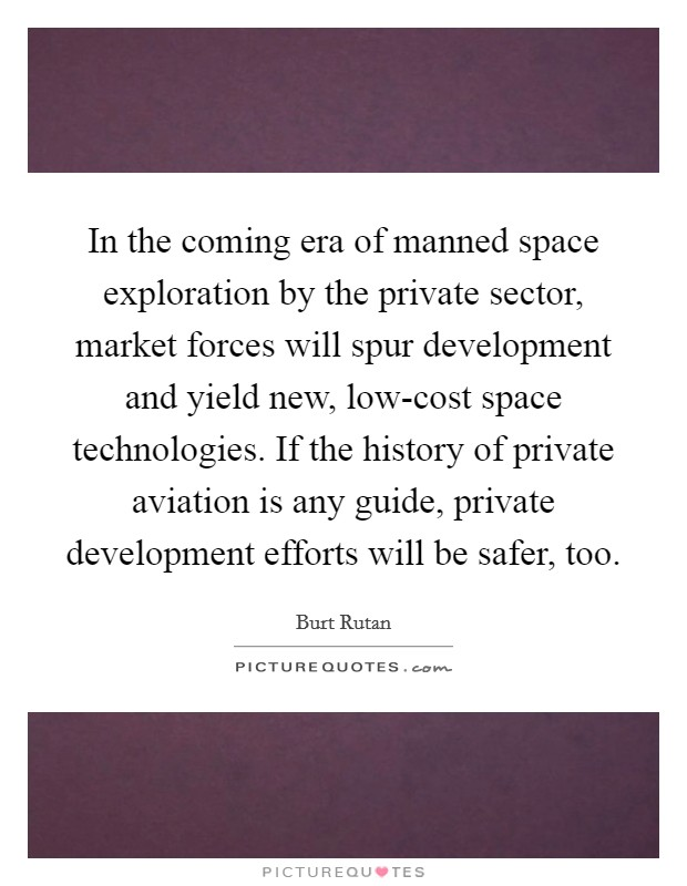 In the coming era of manned space exploration by the private sector, market forces will spur development and yield new, low-cost space technologies. If the history of private aviation is any guide, private development efforts will be safer, too Picture Quote #1