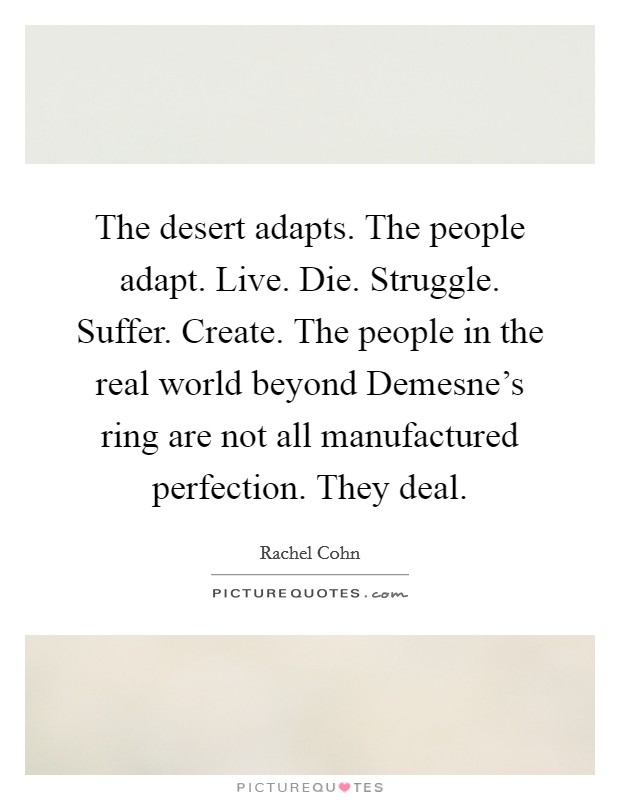 The desert adapts. The people adapt. Live. Die. Struggle. Suffer. Create. The people in the real world beyond Demesne's ring are not all manufactured perfection. They deal Picture Quote #1