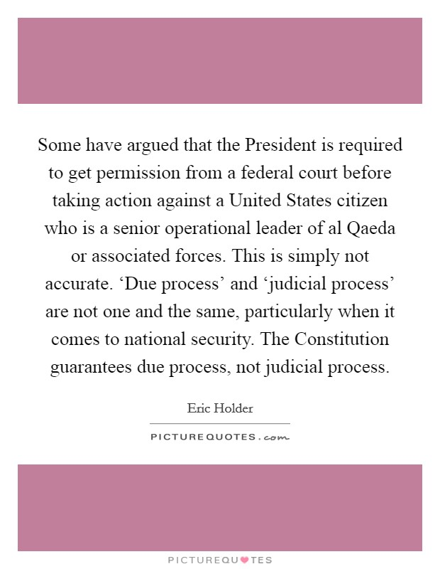 Some have argued that the President is required to get permission from a federal court before taking action against a United States citizen who is a senior operational leader of al Qaeda or associated forces. This is simply not accurate. 'Due process' and 'judicial process' are not one and the same, particularly when it comes to national security. The Constitution guarantees due process, not judicial process Picture Quote #1