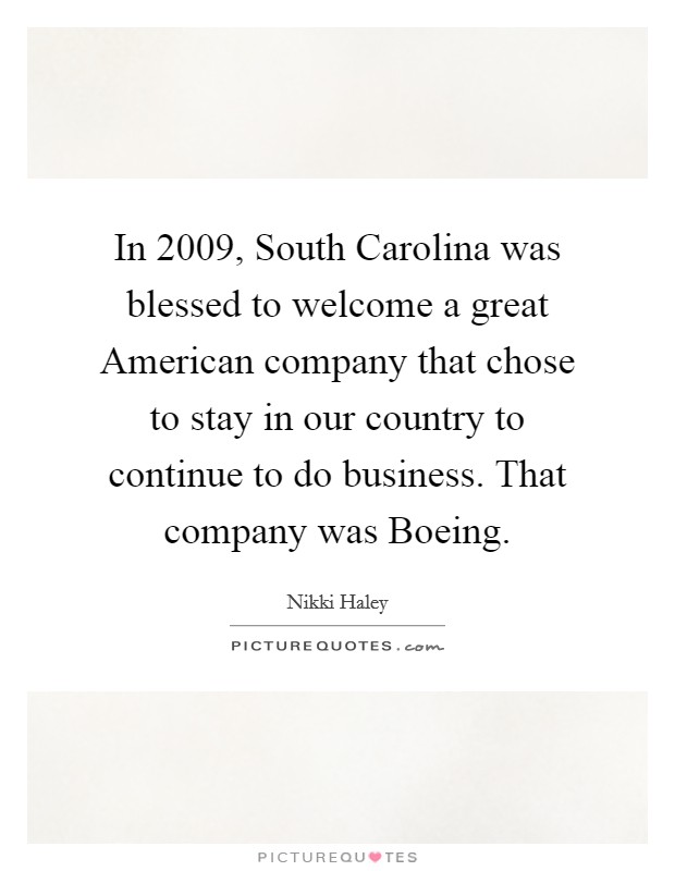In 2009, South Carolina was blessed to welcome a great American company that chose to stay in our country to continue to do business. That company was Boeing Picture Quote #1