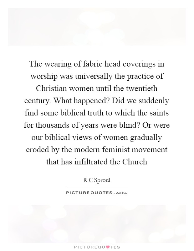 The wearing of fabric head coverings in worship was universally the practice of Christian women until the twentieth century. What happened? Did we suddenly find some biblical truth to which the saints for thousands of years were blind? Or were our biblical views of women gradually eroded by the modern feminist movement that has infiltrated the Church Picture Quote #1